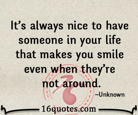 Its Always Nice To Have Someone In Your Life That Makes You Smile