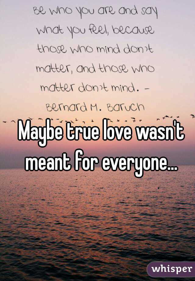 Maybe True Love Wasnt Meant For Everyone