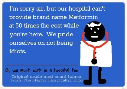I'm sorry sir, but our hospital can't provide brand name Metformin at 50 times the cost while you're here.  We pride ourselves on not being idiots pharmacy ecard humor photo.