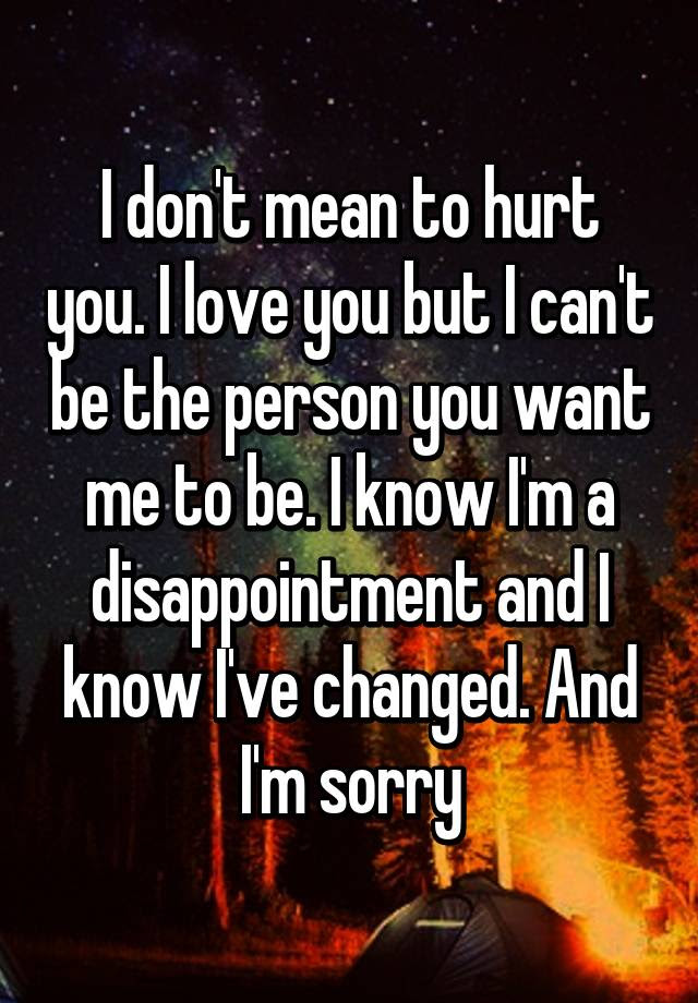 I Dont Mean To Hurt You I Love You But I Cant Be The Person You