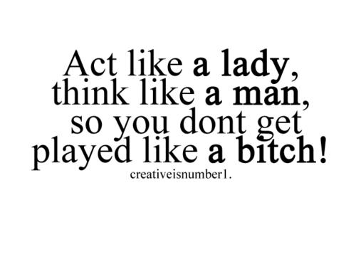 Act Like A Ladythink Like A Man So You Dont Get Played Like