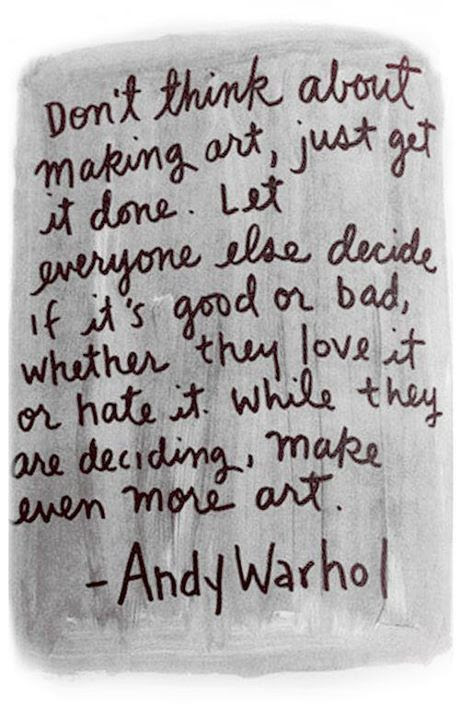 """Don't think about making art, just get it done. Let everyone else decide if it's good or bad, whether they love it or hate it. While they are deciding, make even more art."""