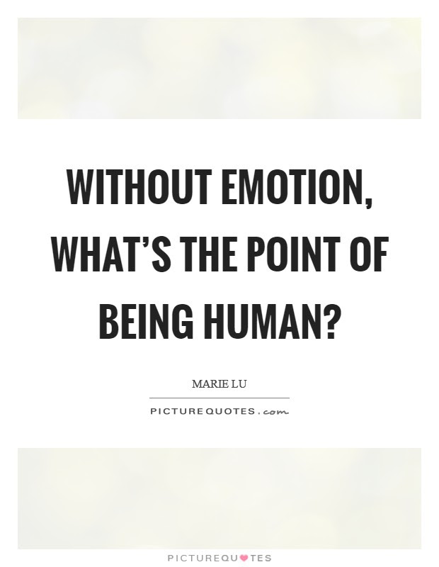 Without Emotion Whats The Point Of Being Human Picture Quotes