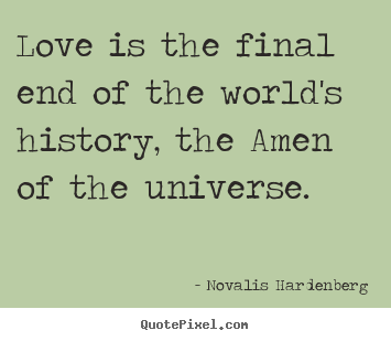 Quote About Love Love Is The Final End Of The Worlds History