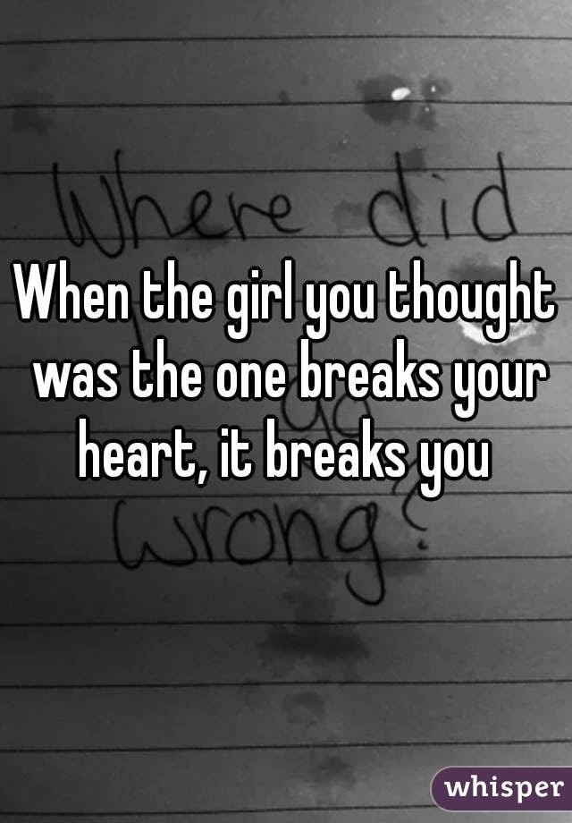 When The Girl You Thought Was The One Breaks Your Heart It Breaks You