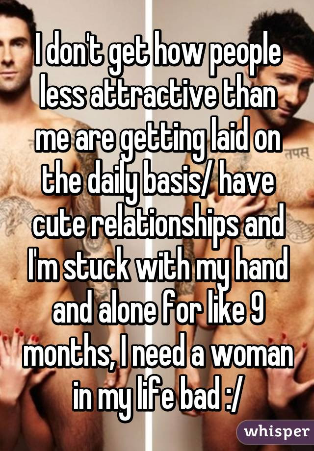 I Dont Get How People Less Attractive Than Me Are Getting Laid On
