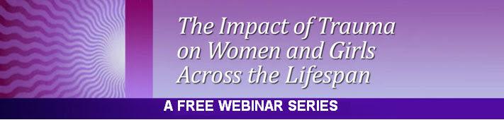 The Impact of Trauma on Women and Girls Across the Lifespan: A Free Webinar