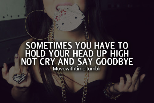 Sometimes You Have To Hold Your Head Up High Not Cry And Say