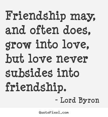 Lord Byron Picture Quotes Friendship May And Often Does Grow