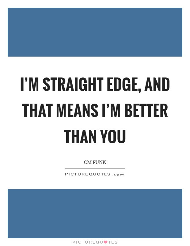 Im Straight Edge And That Means Im Better Than You Picture Quotes