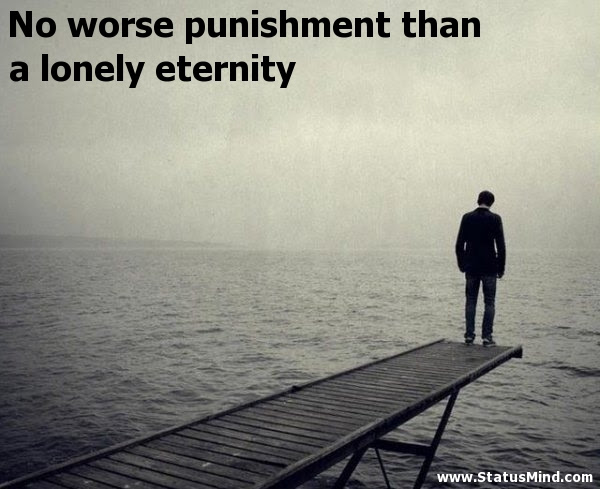 No Worse Punishment Than A Lonely Eternity Statusmind Com