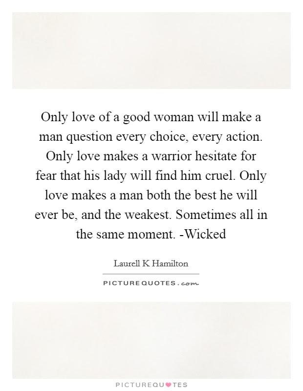 Only Love Of A Good Woman Will Make A Man Question Every Choice