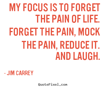Jim Carrey Picture Quote My Focus Is To Forget The Pain Of Life