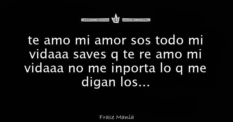 Te Amo Mi Amor Sos Todo Mi Vidaaa Saves Q Te Re Amo Mi Vidaaa No Me