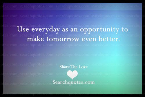 Every Day Is An Opportunity To Make Tomorrow Better Picture Quotes