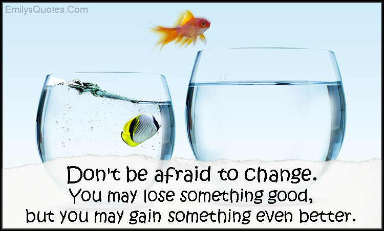 Dont Be Afraid To Change You May Lose Something Good But You May