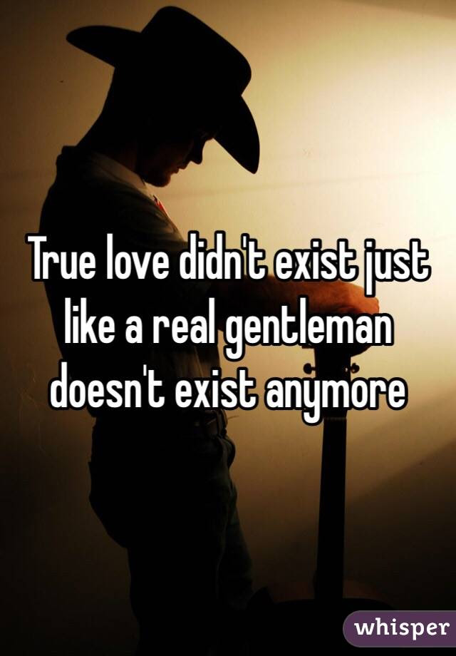 True Love Didnt Exist Just Like A Real Gentleman Doesnt Exist Anymore