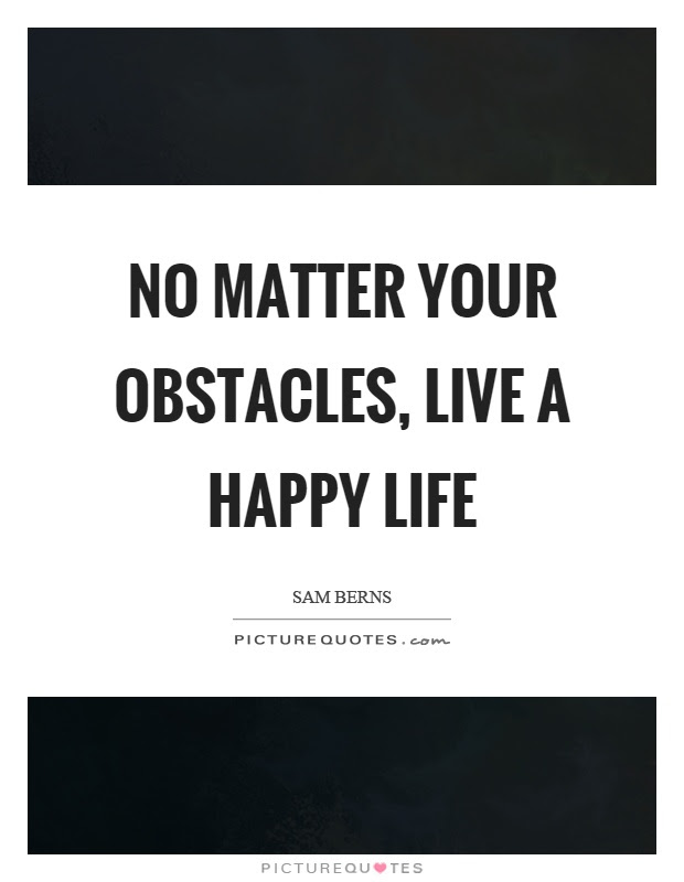 No Matter Your Obstacles Live A Happy Life Picture Quotes