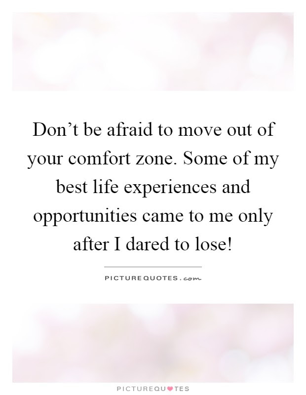 Dont Be Afraid To Move Out Of Your Comfort Zone Some Of My
