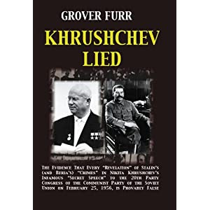 """Khrushchev Lied: The Evidence That Every """"Revelation"""" of Stalin's (and Beria's) Crimes in Nikita Khrushchev's Infamous """"Secret Speech"""" to the 20th Party Congress of the Communist Party of the Soviet Union on February 25, 1956, is Provably False"""