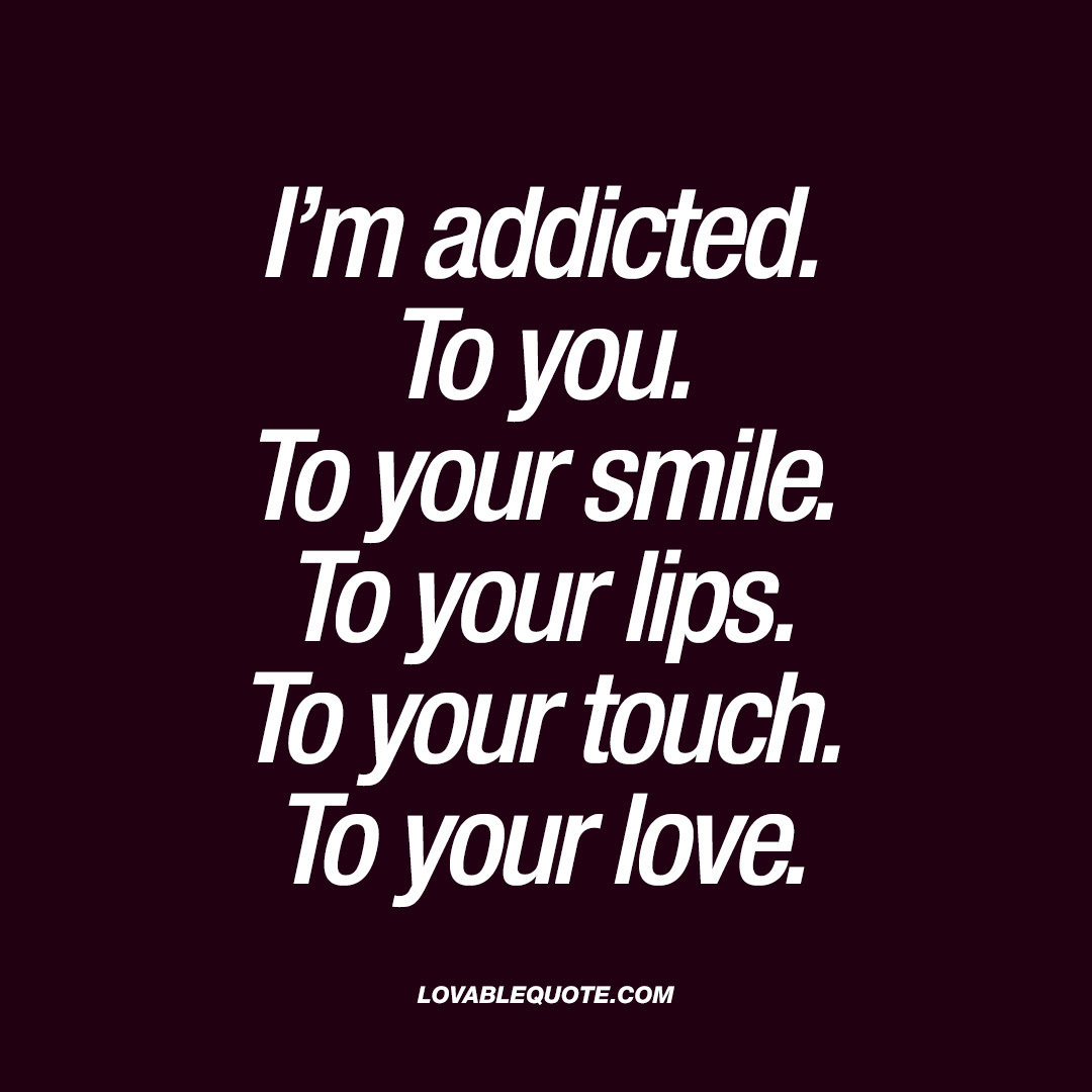 Im Addicted To You To Your Smile To Your Lips To Your Touch To