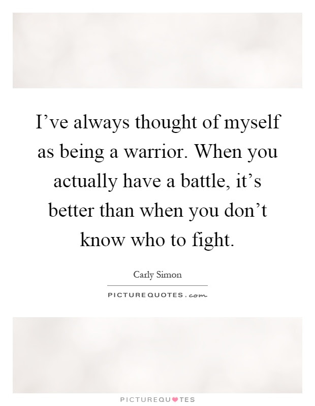 Ive Always Thought Of Myself As Being A Warrior When You