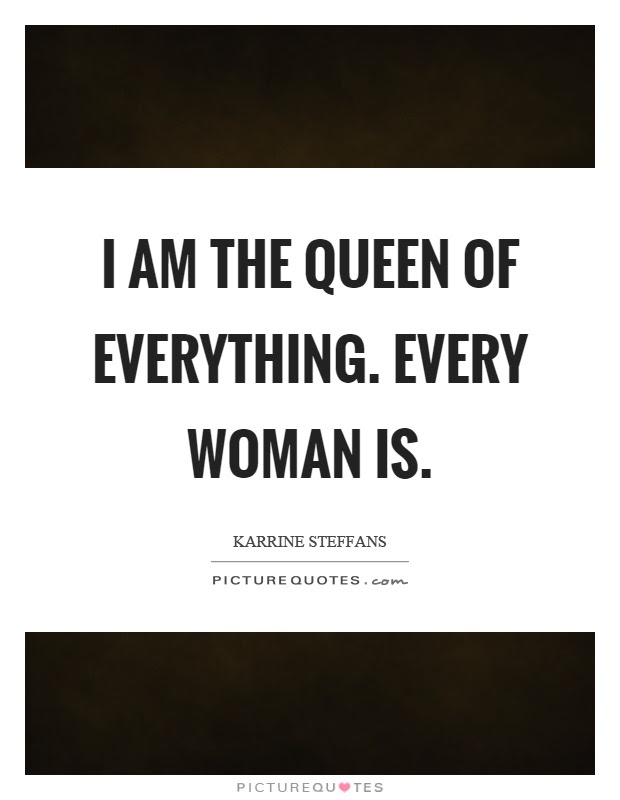 I Am The Queen Of Everything Every Woman Is Picture Quotes