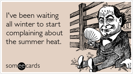 Funny Seasonal Ecard: I've been waiting all winter to start complaining about the summer heat.