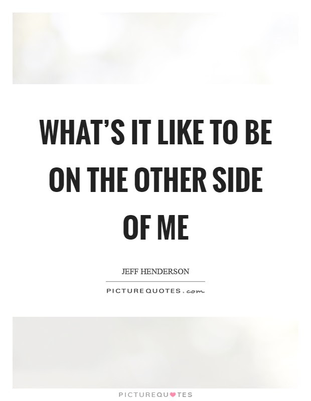 Whats It Like To Be On The Other Side Of Me Picture Quotes