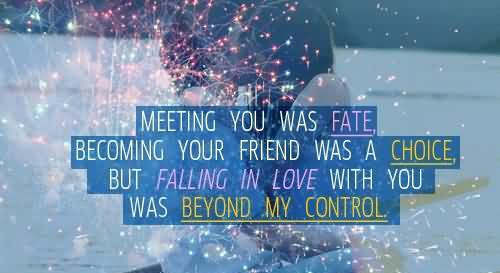 Meeting You Was Fate Becoming Your Friend Was Choice But Falling