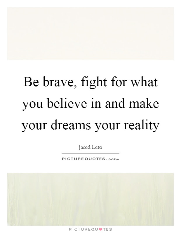 Be Brave Fight For What You Believe In And Make Your Dreams