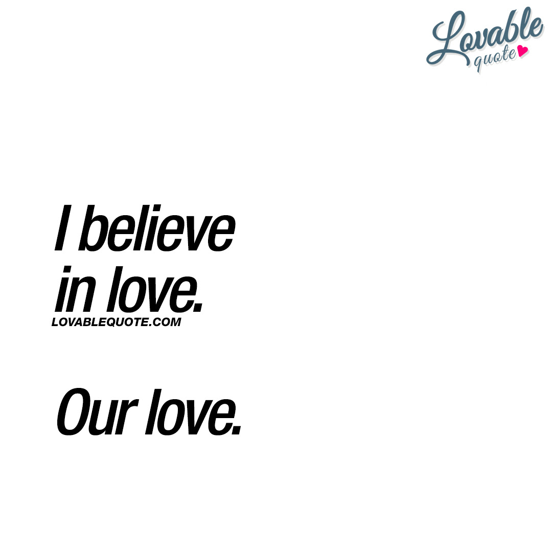 Nice Quotes About Love I Believe In Love Our Love