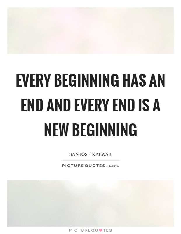 Every Beginning Has An End And Every End Is A New Beginning