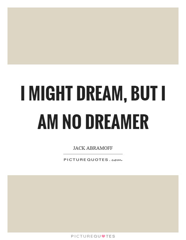 I Might Dream But I Am No Dreamer Picture Quotes
