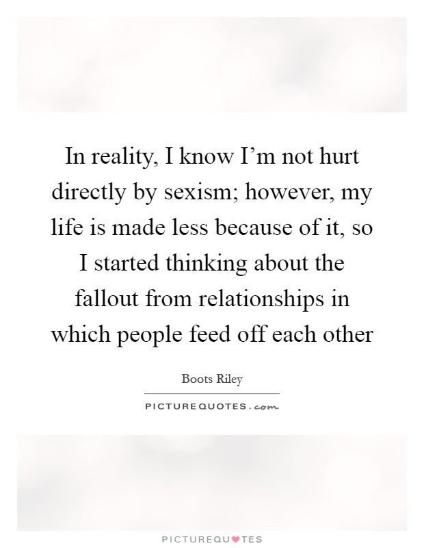 In Reality I Know I M Not Hurt Directly By Sexism However My Picture Quotes
