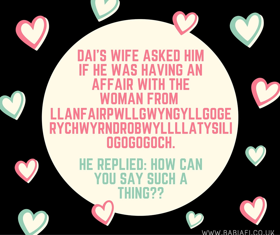 Dai's wife asked him if he was having an affair with the woman from Llanfiar PG. He replied, how can you say such a thing??