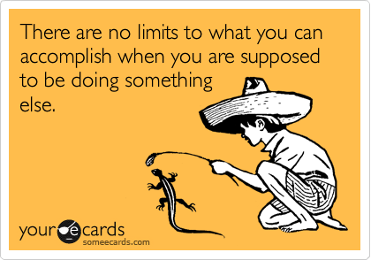 Funny Encouragement Ecard: There are no limits to what you can accomplish when you are supposed to be doing something else.