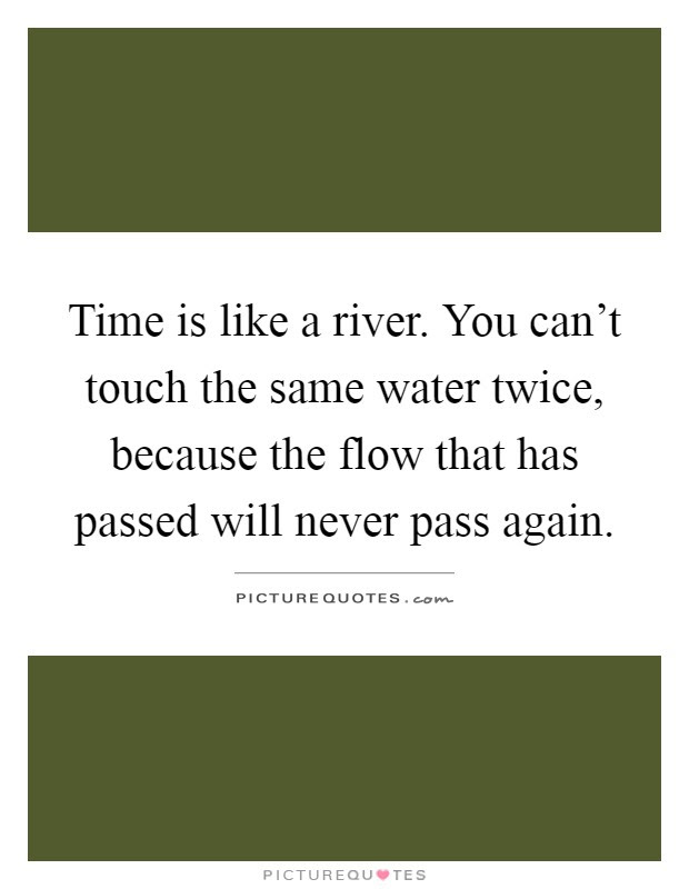 Time Is Like A River You Cant Touch The Same Water Twice