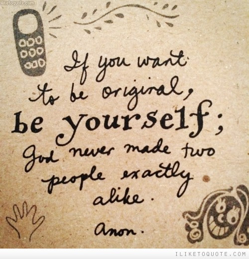 If You Want To Be Original Be Yourself God Never Made Two People
