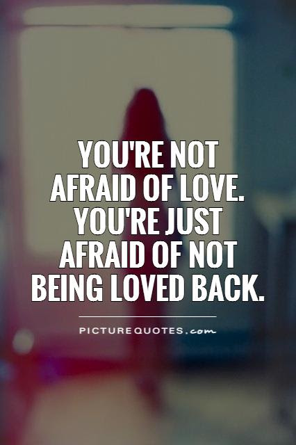 Youre Not Afraid Of Love Youre Just Afraid Of Not Being