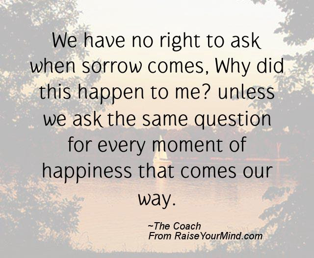 Happiness Quotes We Have No Right To Ask When Sorrow Comes Why