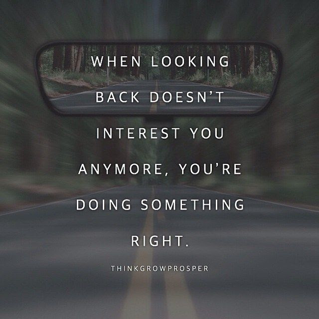 When Looking Back Doesnt Interest You Anymore Youre Doing