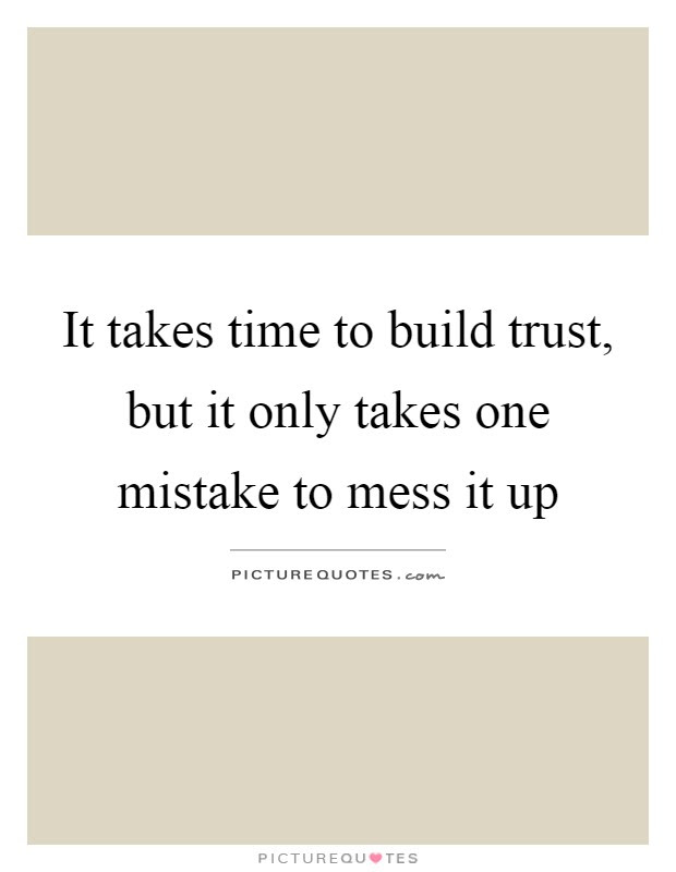 It Takes Time To Build Trust But It Only Takes One Mistake To
