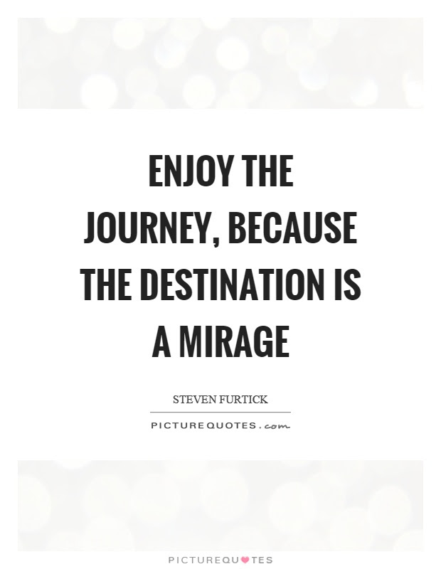 Enjoy The Journey Because The Destination Is A Mirage Picture Quotes