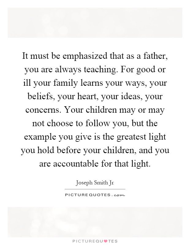 It Must Be Emphasized That As A Father You Are Always Teaching