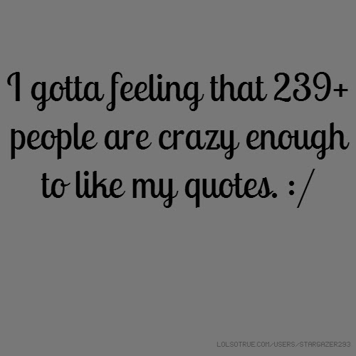 I Gotta Feeling That 239 People Are Crazy Enough To Like My Quotes