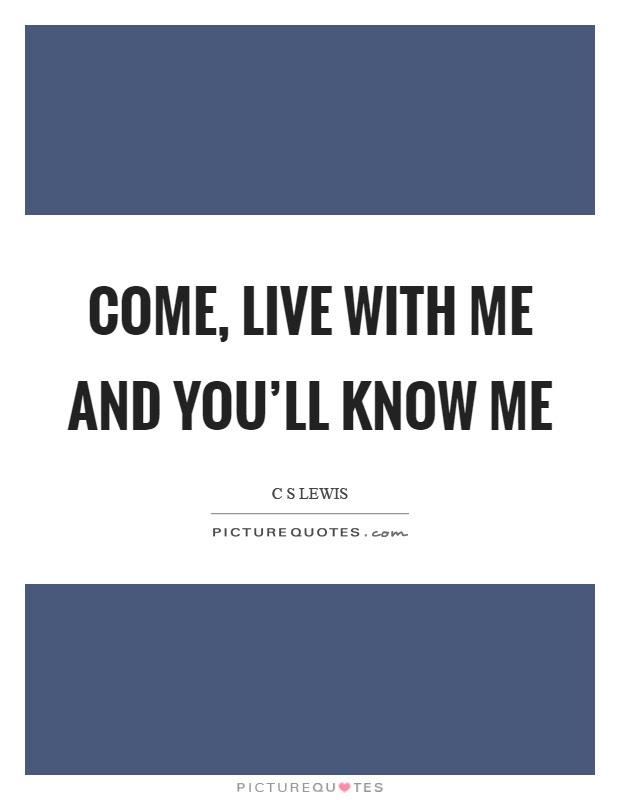 Come Live With Me And Youll Know Me Picture Quotes