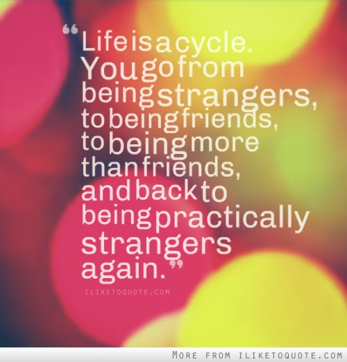 Life Is A Cycle You Go From Being Strangers To Being Friends To