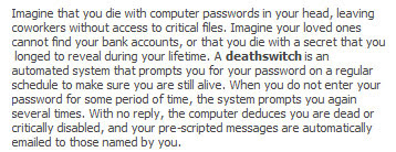 When you do not enter your password for some period of time ... the computer deduces you are dead ... and your pre-scripted messages are automatically e-mailed to those named by you