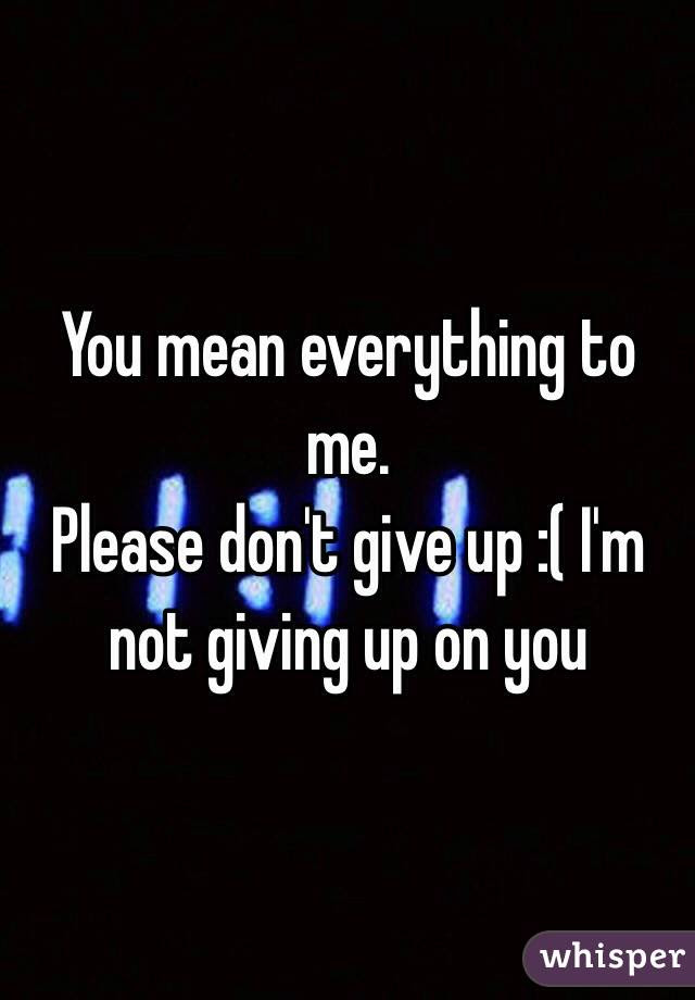 You Mean Everything To Me Please Dont Give Up Im Not Giving Up